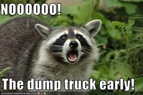 NOOOOOO!  The dump truck early!