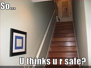 So...  U thinks u r safe?