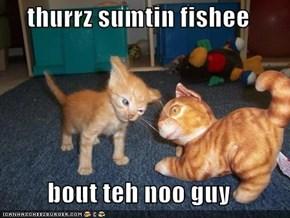 thurrz sumtin fishee  bout teh noo guy