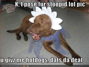 K, I pose fur stoopid lol pic  u givz me hotdogs, dats da deal