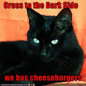 Cross to the Dark Side     we has cheeseburgers