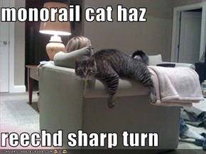 monorail cat haz  reechd sharp turn