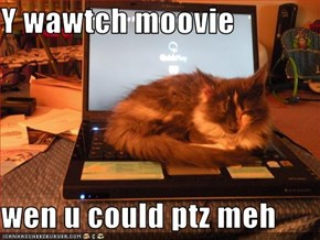 Y wawtch moovie  wen u could ptz meh