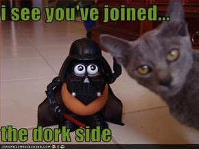 i see you've joined...  the dork side