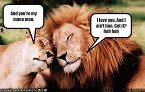 I love you. And I ain't lion. Get it? heh heh
