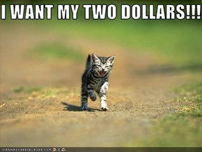 I WANT MY TWO DOLLARS!!!