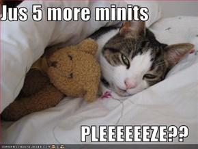 Jus 5 more minits  PLEEEEEEZE??
