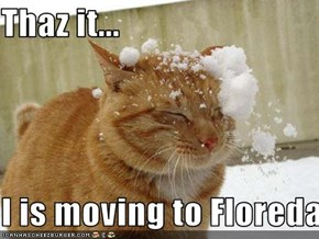 Thaz it...  I is moving to Floreda