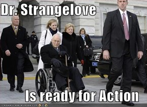 Dr. Strangelove  Is ready for Action