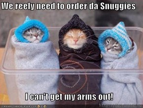 We reely need to order da Snuggies  I can't get my arms out!