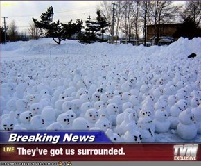 Breaking News - They've got us surrounded.