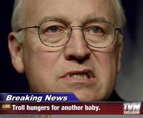 Breaking News - Troll hungers for another baby.