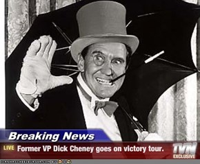 Breaking News - Former VP Dick Cheney goes on victory tour.