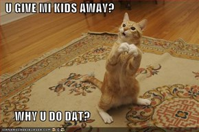U GIVE MI KIDS AWAY?        WHY U DO DAT?