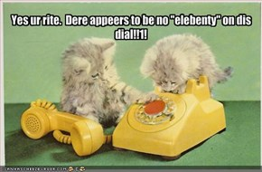 "Yes ur rite.  Dere appeers to be no ""elebenty"" on dis dial!!1!"