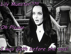 Lily Munster??!! Oh Please... I was Goth before she was!