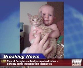 Breaking News - Two of Octuplets actually conjoined twins -      Fertility clinic investigation intensifies