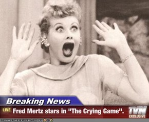 "Breaking News - Fred Mertz stars in ""The Crying Game""."
