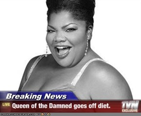 Breaking News - Queen of the Damned goes off diet.