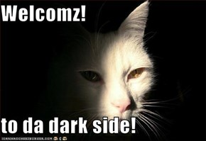 Welcomz!  to da dark side!
