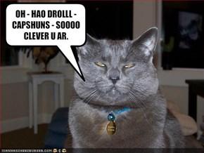 OH - HAO DROLLL - CAPSHUNS - SOOOO CLEVER U AR.