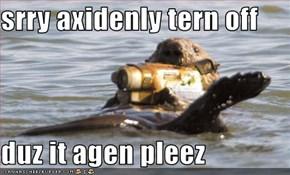 srry axidenly tern off   duz it agen pleez