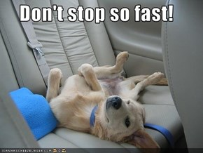 Don't stop so fast!