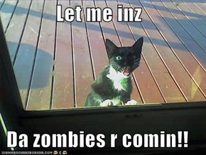 Let me inz  Da zombies r comin!!
