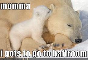 momma  i gots to go to baffroom