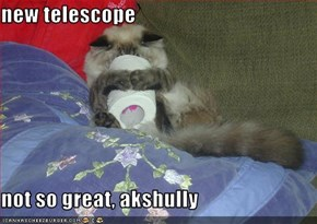 new telescope  not so great, akshully