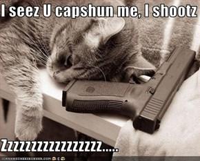 I seez U capshun me, I shootz  Zzzzzzzzzzzzzzzzz.....