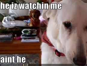 he iz watchin me  aint he