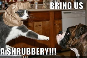 BRING US  A SHRUBBERY!!!