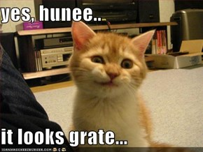 yes, hunee..  it looks grate...