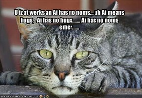 U iz at werks an Ai has no noms... uh Ai means  hugs,   Ai has no hugs....... Ai has no noms eiber......