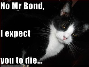 No Mr Bond, I expect you to die...