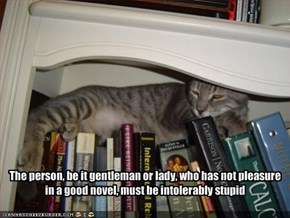 The person, be it gentleman or lady, who has not pleasure in a good novel, must be intolerably stupid