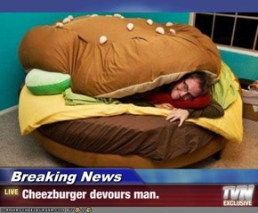 Breaking News - Cheezburger devours man.