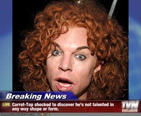 Breaking News - Carrot-Top shocked to discover he's not talented in any way shape or form.