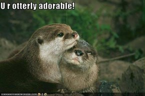 U r otterly adorable!