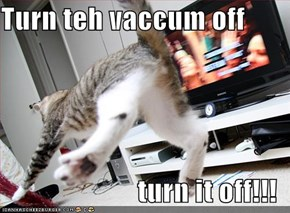 Turn teh vaccum off  turn it off!!!