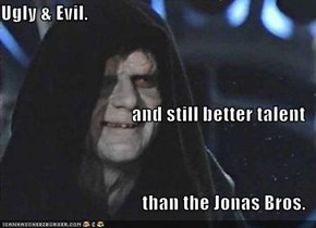 Ugly & Evil. and still better talent  than the Jonas Bros.