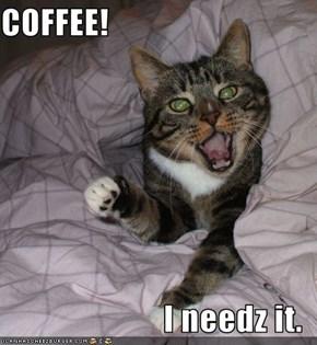 COFFEE!  I needz it.