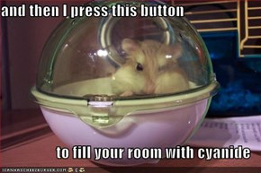 and then I press this button   to fill your room with cyanide