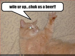 wile ur up...chuk us a beer!!