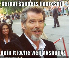Kernal Sanders impreshin  doin it kwite well akshully!