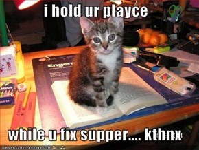 i hold ur playce  while u fix supper.... kthnx