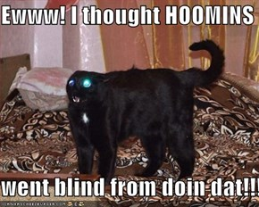 Ewww! I thought HOOMINS  went blind from doin dat!!!