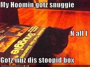 My Hoomin gotz snuggie N all I Gotz wuz dis stoopid box