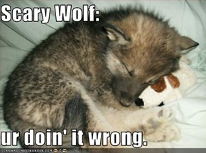 Scary Wolf:  ur doin' it wrong.